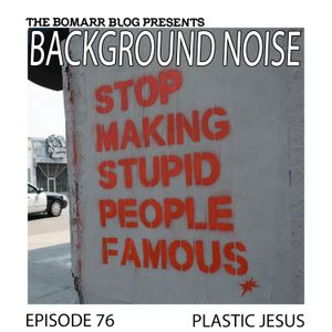 The Bomarr Blog Presents: The Background Noise Podcast Series, Episode 76: Plastic Jesus