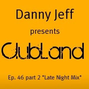 """Danny Jeff presents """"Clubland"""" Ep. 46 Part 2 """"Late Night Mix"""""""