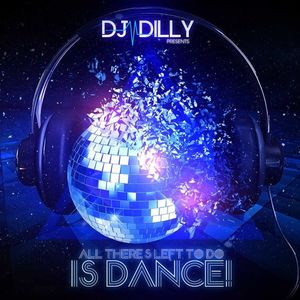 DJ Dilly - All There's Left To Do Is Dance