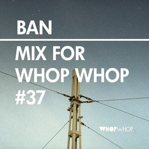 Ban - Mix For Whopwhop #37