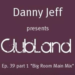 "Danny Jeff presents ""ClubLand""Ep. 39 part 1 ""Big Room Main Mix"""