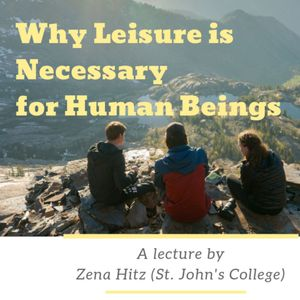 Why Leisure is Necessary for Human Beings | Zena Hitz