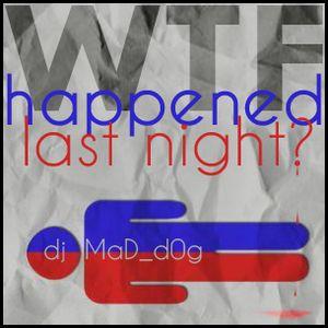 MaD_d0g - WTF Happened Last Night