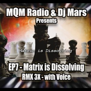 EP7 - MQMRadio & DJ Mars Presents - Matrix is Dissolving - RMX 3X - with Voice
