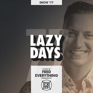 LAZY DAYS – Show #77 (Hosted by Fred Everything)