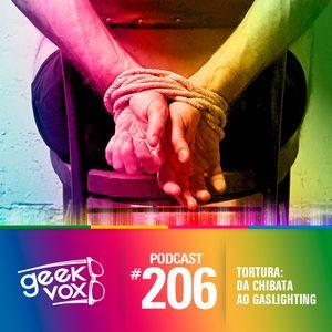Geek Vox #206 – TORTURA: DA CHIBATA AO GASLIGHTING