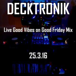Decktronik - Live Good Vibes on Good Friday Mix 25.3.16