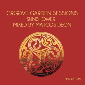 "Groove Garden Sessions ""Sunshower"" mixed by Marcos Deon - Episode 038"