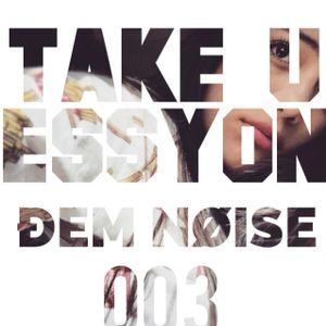 Take U//Essyon sessions 003- ĐEM NØISE
