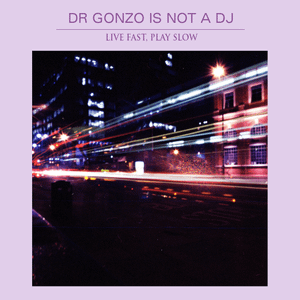 """Dr Gonzo is not a DJ presents """"Live Fast, Play Slow"""""""