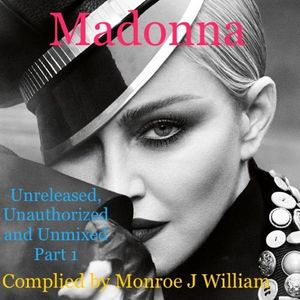 Madonna - Unreleased, Unauthorized, Unmixed Tracks  (Part 1) Compiled By Monroe J William (2017)