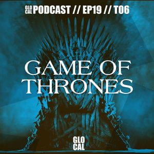 Game of Thrones GOT | Podcast GLOCAL E19T06