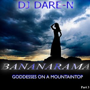 Goddesses On The Mountaintop:  The DJ Dare-N Bananarama Tribute Part 3
