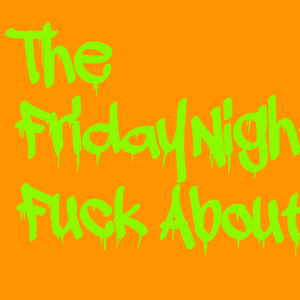 The Friday Night Fuck About - 7 Feb 2014
