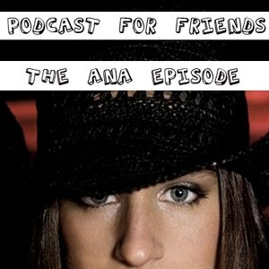 Podcast For Friends - The Ana Episode
