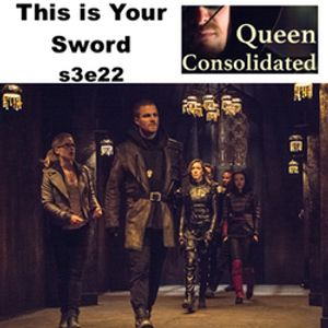 s3e22 This is Your Sword - Queen Consolidated: The Arrow Podcast