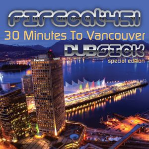 Firecat 451 Presents: 30 Minutes to Vancouver (Dubsick Edition)