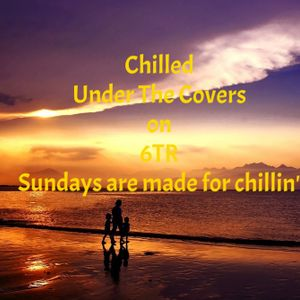 Chilled Under The Covers on 6TR Sunday 9th July 2017