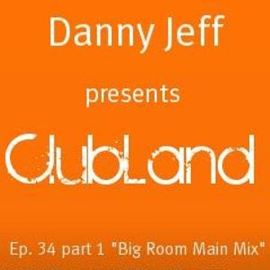 "Danny Jeff presents ""ClubLand""Ep. 34 part 1 ""Big Room Main Mix"""