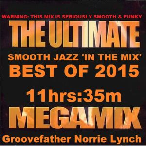 SMOOTH JAZZ 'IN THE MIX' ULTIMATE BEST OF 2015 MEGA_MIX WITH GROOVEFATHER NORRIE LYNCH - 11hrs:35m