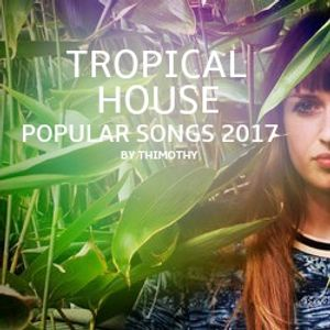 Tropical House Popular Songs 2017 - BY THIMOTHY
