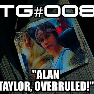 "TG #008: ""ALAN TAYLOR, OVERRULED!!!"""