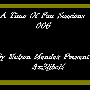 A Time Of Fun Sessions 006 By Nelson Mendez Present : Ax3ljhoE
