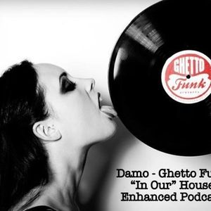 "Ghetto Funk - ""In Our"" House Podcast"