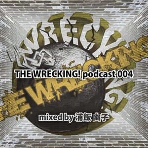 THE WRECKING! podcast 004 - mixed by 浦飯 幽子