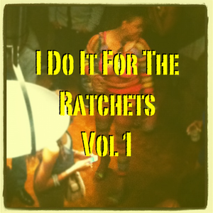 I Do It For The Ratchets Vol. 1