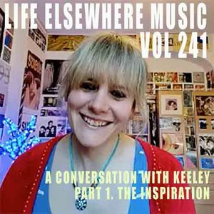 Life Elsewhere Music Vol 241 - A Conversation With Keeley - Part 1. The Inspiration