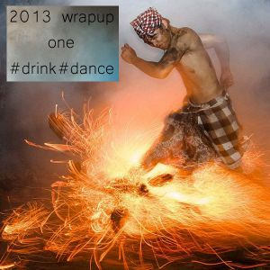 2013 wrapupone #drink#dance