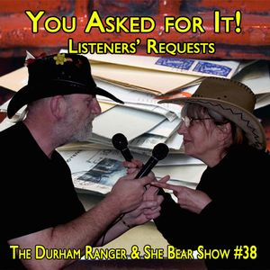 The Durham Ranger & She Bear Show #38 - You Asked for It