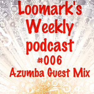 Loomаrk's Weekly podcast #006(Azumba Guest Mix)