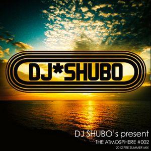 "DJ SHUBO 2012 Pre Summer Mix ""THE ATMOSPHERE #002"""