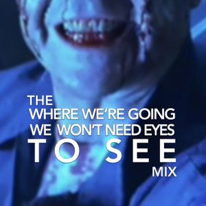 The 'Where We're Going, We Won't Need Eyes To See' Mix