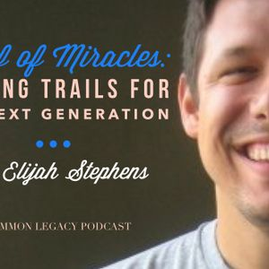 Proof of Miracles: Leaving Trails for the Next Generation – with Elijah Stephens
