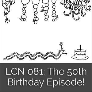 LCN 081: The 50th Birthday Episode!