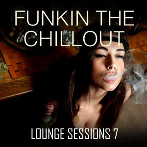Funkin The Chillout - Lounge Sessions 7
