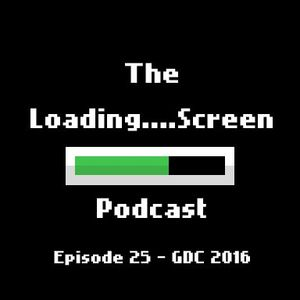 Loading Screen Podcast - 25 - GDC 2016 (Damian Sommer, doseone, bscotch)