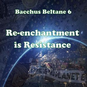 Bacchus Beltane 6 : Re-enchantment is Resistance