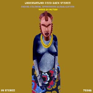 Underground Feed Back Stereo (Ending Colonial Oppression Globalization) mixed by ML7102