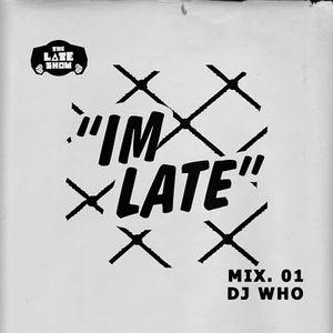 IM LATE - NO 1 - DJ WHO