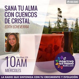 SANA TU ALMA CON CUENCOS DE CRISTAL CON EDITH ECHEVERRIA-04-18-2018-ELEMENTOS CATALIZADORES