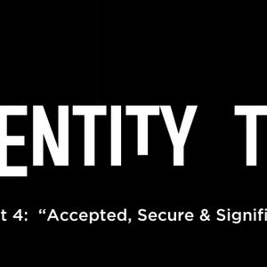 "Identity Theft Pt 4:  ""Accepted, Secure & Significant"""