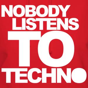 NOBODY LISTEN TO TECHNO