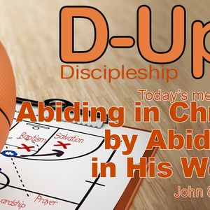 D-UP:  A SERIES ON DISCIPLESHIP: Abiding in Christ by Abiding in His Word (Audio)