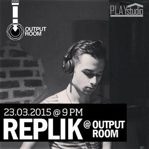REPLIK @ OUTPUT ROOM // 23.03.2015