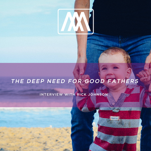 The Deep Need For Good Fathers- Interview with Rick Johnson | Ep. 23