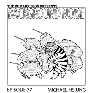 The Bomarr Blog Presents: The Background Noise Podcast Series, Episode 77, Michael Hsiung